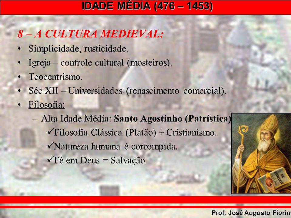 IDADE MÉDIA (476 – 1453) Prof. José Augusto Fiorin 8 – A CULTURA MEDIEVAL: Simplicidade, rusticidade. Igreja – controle cultural (mosteiros). Teocentr