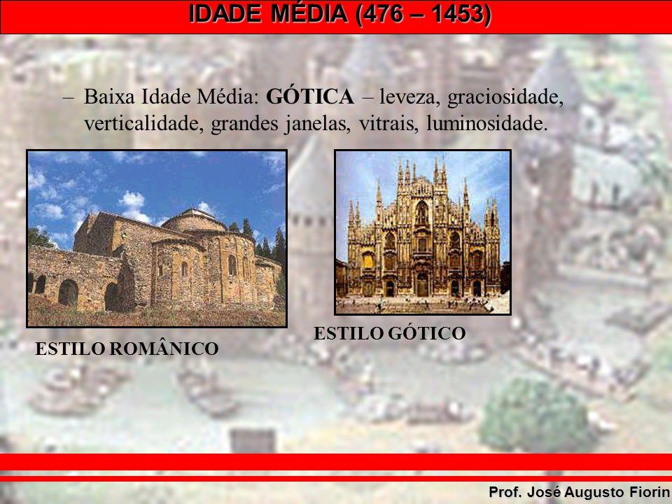 IDADE MÉDIA (476 – 1453) Prof. José Augusto Fiorin –Baixa Idade Média: GÓTICA – leveza, graciosidade, verticalidade, grandes janelas, vitrais, luminos