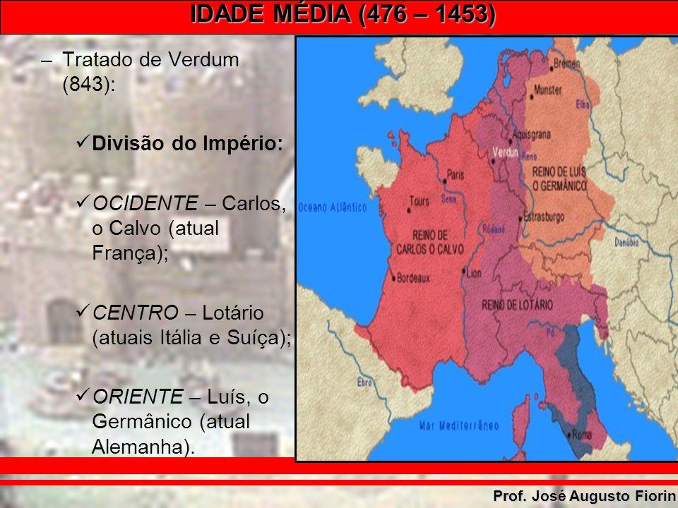IDADE MÉDIA (476 – 1453) Prof. José Augusto Fiorin –Tratado de Verdum (843): Divisão do Império: OCIDENTE – Carlos, o Calvo (atual França); CENTRO – L