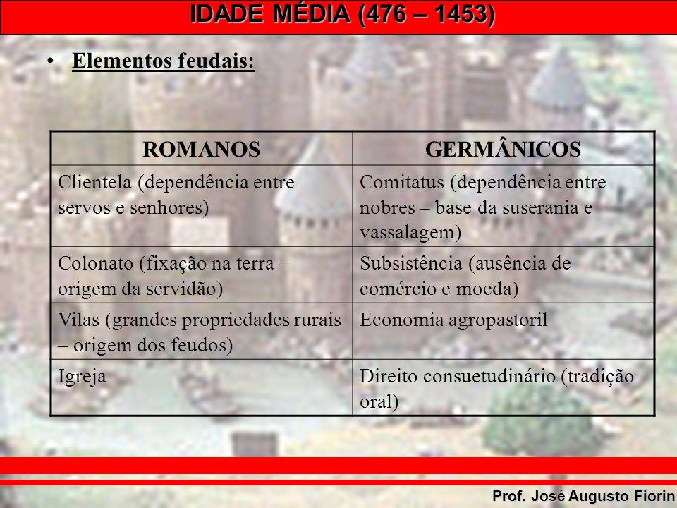 IDADE MÉDIA (476 – 1453) Prof. José Augusto Fiorin Elementos feudais: ROMANOSGERMÂNICOS Clientela (dependência entre servos e senhores) Comitatus (dep