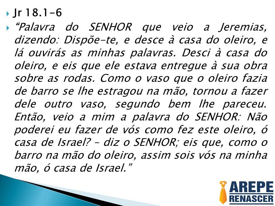 """ Jr 18.1-6  """"Palavra do SENHOR que veio a Jeremias, dizendo: Dispõe-te, e desce à casa do oleiro, e lá ouvirás as minhas palavras. Desci à casa do o"""