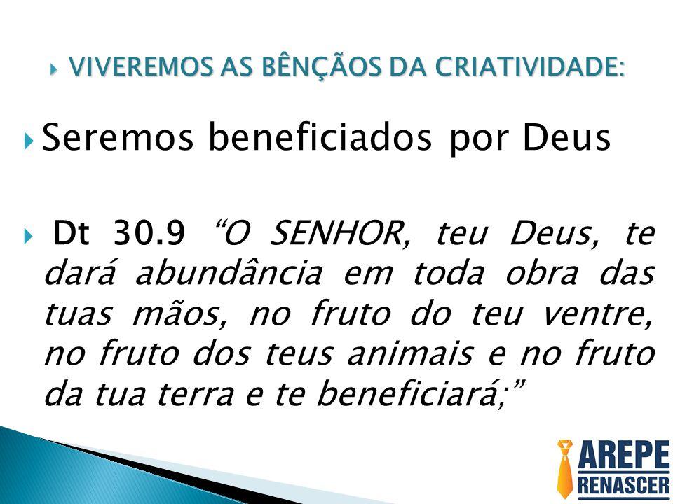 """ VIVEREMOS AS BÊNÇÃOS DA CRIATIVIDADE:  Seremos beneficiados por Deus  Dt 30.9 """"O SENHOR, teu Deus, te dará abundância em toda obra das tuas mãos,"""