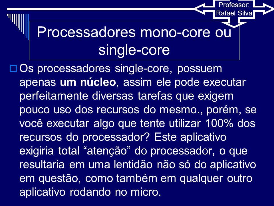 Professor: Rafael Silva Processadores multi-core  Em processadores de múltiplos núcleos o sistema operacional trata cada um desses núcleos como um processador diferente.
