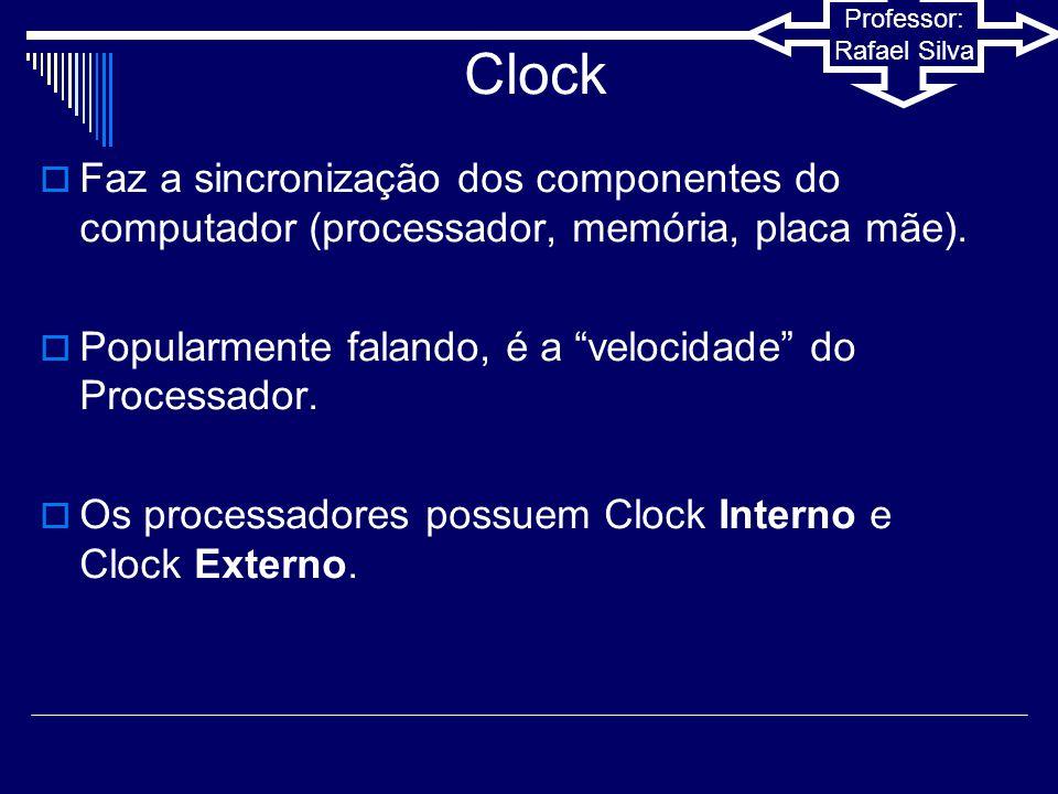 Professor: Rafael Silva Processadores  Clock Interno: Velocidade que o processador executa o processamento das informações.