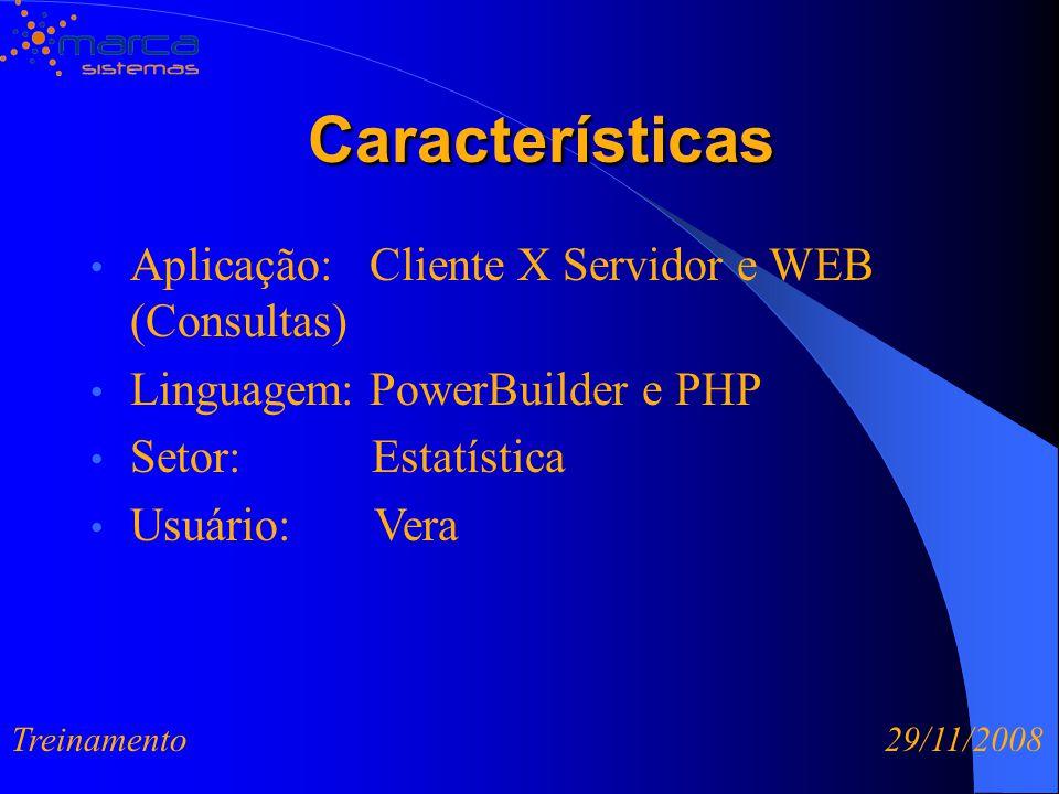 Características Características Aplicação: Cliente X Servidor e WEB (Consultas) Linguagem: PowerBuilder e PHP Setor: Estatística Usuário: Vera Treinamento 29/11/2008