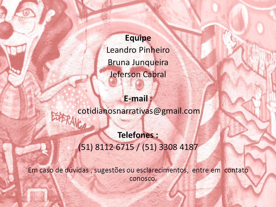 Equipe Leandro Pinheiro Bruna Junqueira Jeferson Cabral E-mail : cotidianosnarrativas@gmail.com Telefones : (51) 8112 6715 / (51) 3308 4187 Em caso de dúvidas, sugestões ou esclarecimentos, entre em contato conosco.