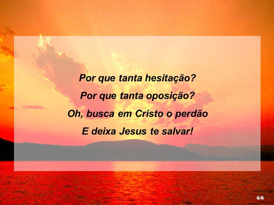 Por que tanta hesitação? Por que tanta oposição? Oh, busca em Cristo o perdão E deixa Jesus te salvar! 6/6