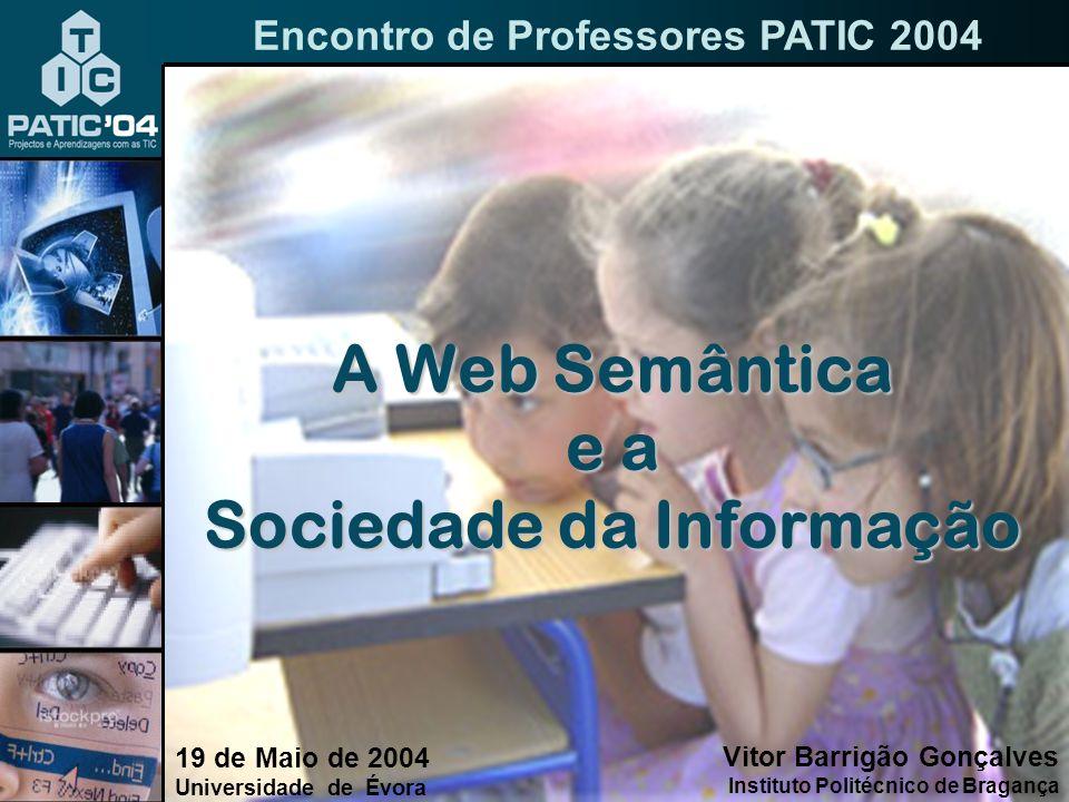 A Web Semântica e a Sociedade da Informação 19 de Maio de 2004 Universidade de Évora Encontro de Professores PATIC 2004 Vitor Barrigão Gonçalves Instituto Politécnico de Bragança