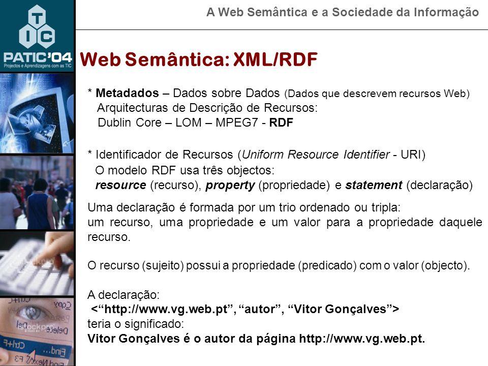 A Web Semântica e a Sociedade da Informação Web Semântica: XML/RDF * Metadados – Dados sobre Dados (Dados que descrevem recursos Web) Arquitecturas de Descrição de Recursos: Dublin Core – LOM – MPEG7 - RDF O modelo RDF usa três objectos: resource (recurso), property (propriedade) e statement (declaração) * Identificador de Recursos (Uniform Resource Identifier - URI) Uma declaração é formada por um trio ordenado ou tripla: um recurso, uma propriedade e um valor para a propriedade daquele recurso.