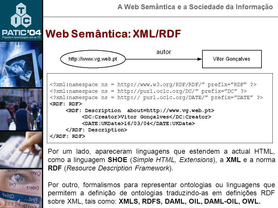 A Web Semântica e a Sociedade da Informação Web Semântica: XML/RDF Por um lado, apareceram linguagens que estendem a actual HTML, como a linguagem SHOE (Simple HTML, Extensions), a XML e a norma RDF (Resource Description Framework).