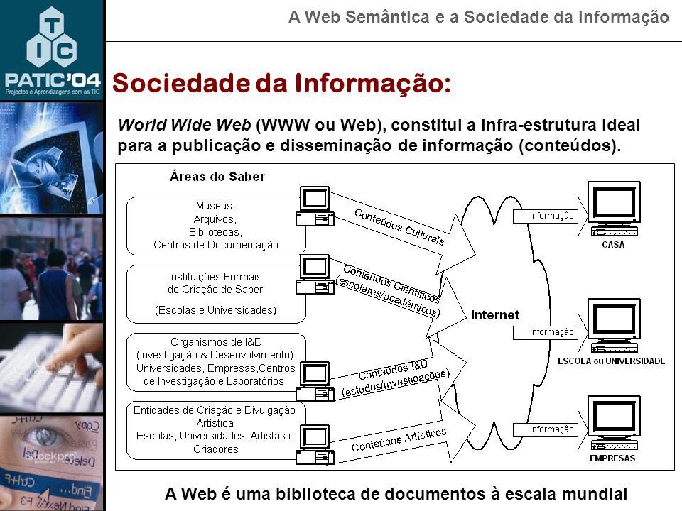 A Web Semântica e a Sociedade da Informação World Wide Web (WWW ou Web), constitui a infra-estrutura ideal para a publicação e disseminação de informação (conteúdos).