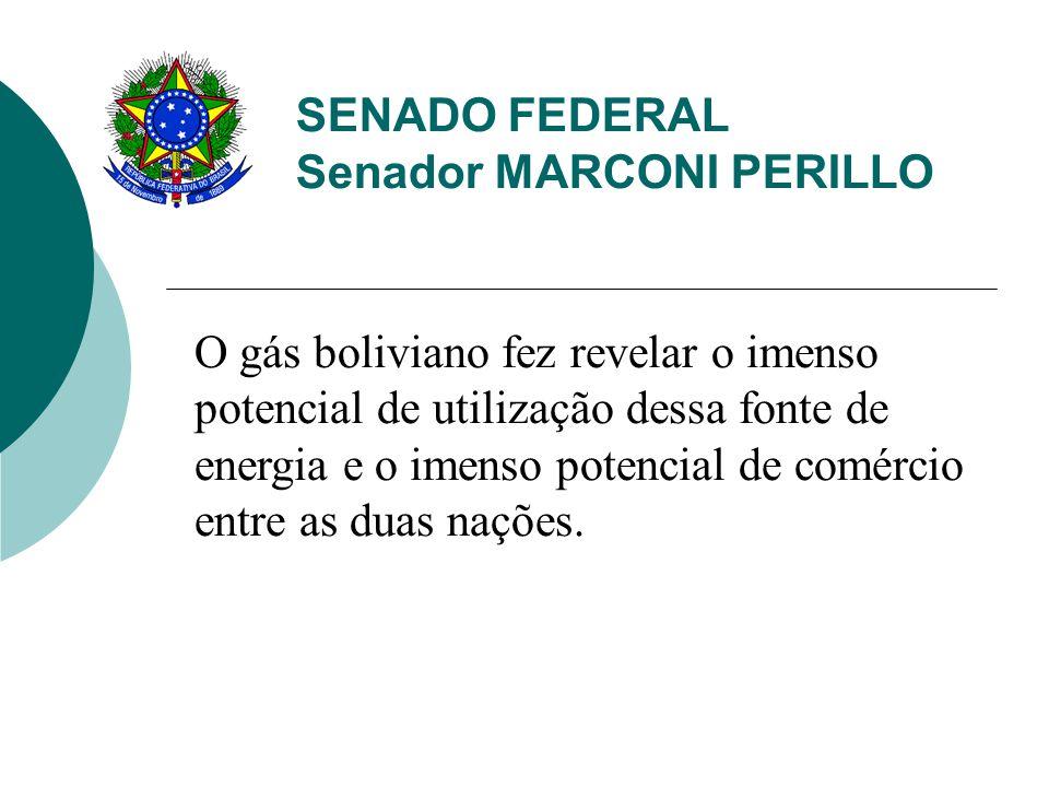 SENADO FEDERAL Senador MARCONI PERILLO O gás boliviano fez revelar o imenso potencial de utilização dessa fonte de energia e o imenso potencial de comércio entre as duas nações.