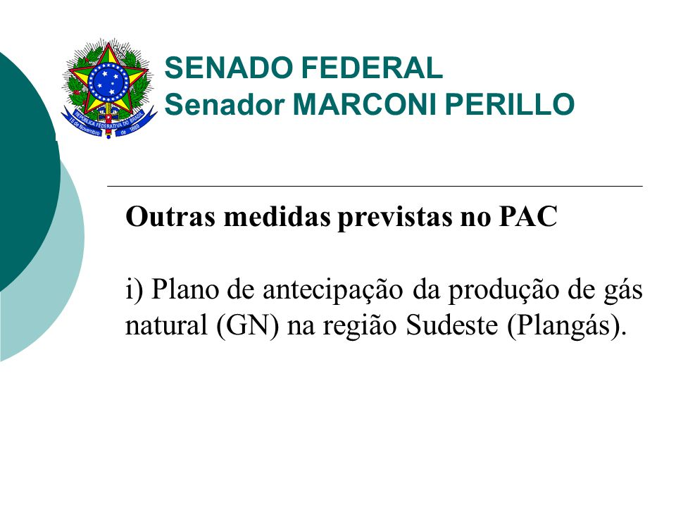 SENADO FEDERAL Senador MARCONI PERILLO Outras medidas previstas no PAC i) Plano de antecipação da produção de gás natural (GN) na região Sudeste (Plangás).