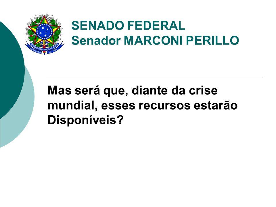 SENADO FEDERAL Senador MARCONI PERILLO Mas será que, diante da crise mundial, esses recursos estarão Disponíveis