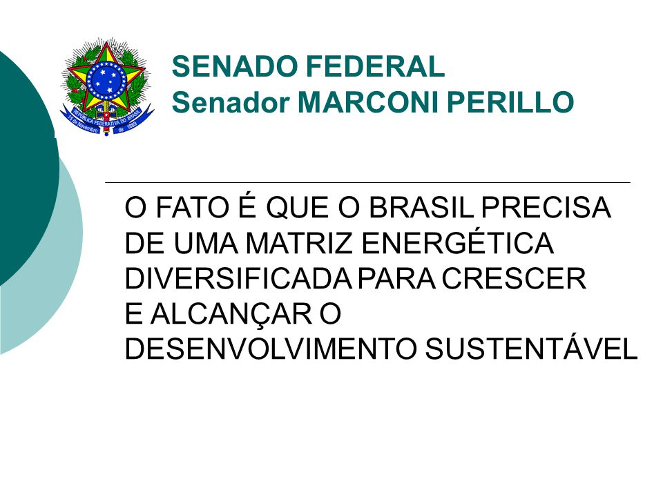 SENADO FEDERAL Senador MARCONI PERILLO O FATO É QUE O BRASIL PRECISA DE UMA MATRIZ ENERGÉTICA DIVERSIFICADA PARA CRESCER E ALCANÇAR O DESENVOLVIMENTO