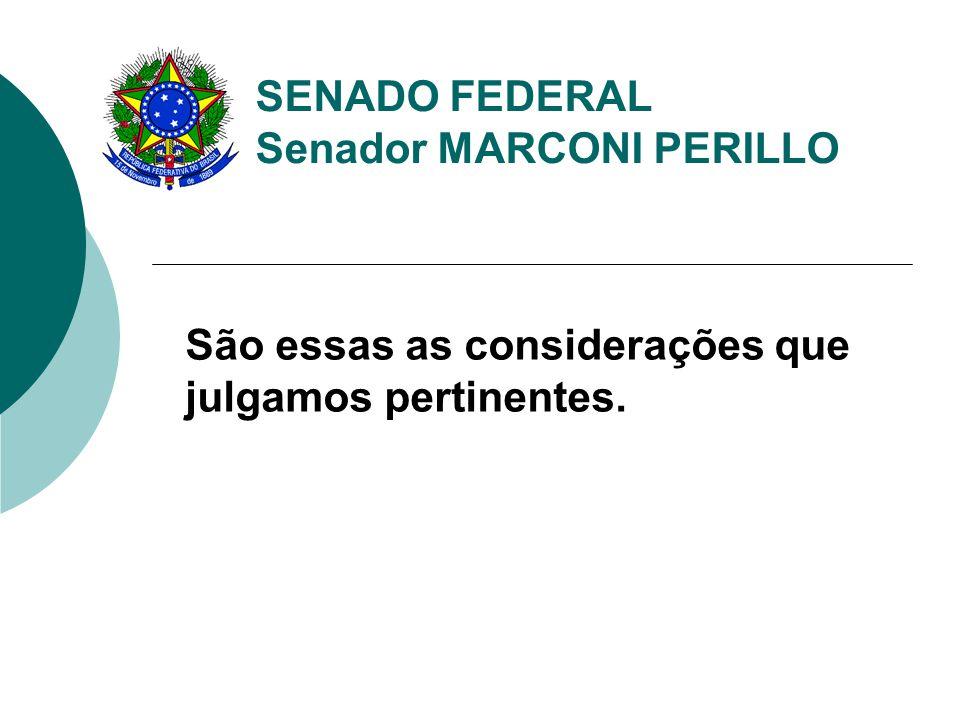 SENADO FEDERAL Senador MARCONI PERILLO São essas as considerações que julgamos pertinentes.