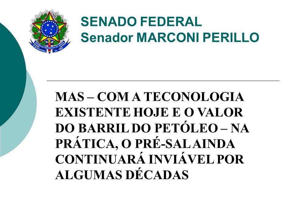 SENADO FEDERAL Senador MARCONI PERILLO MAS – COM A TECONOLOGIA EXISTENTE HOJE E O VALOR DO BARRIL DO PETÓLEO – NA PRÁTICA, O PRÉ-SAL AINDA CONTINUARÁ INVIÁVEL POR ALGUMAS DÉCADAS