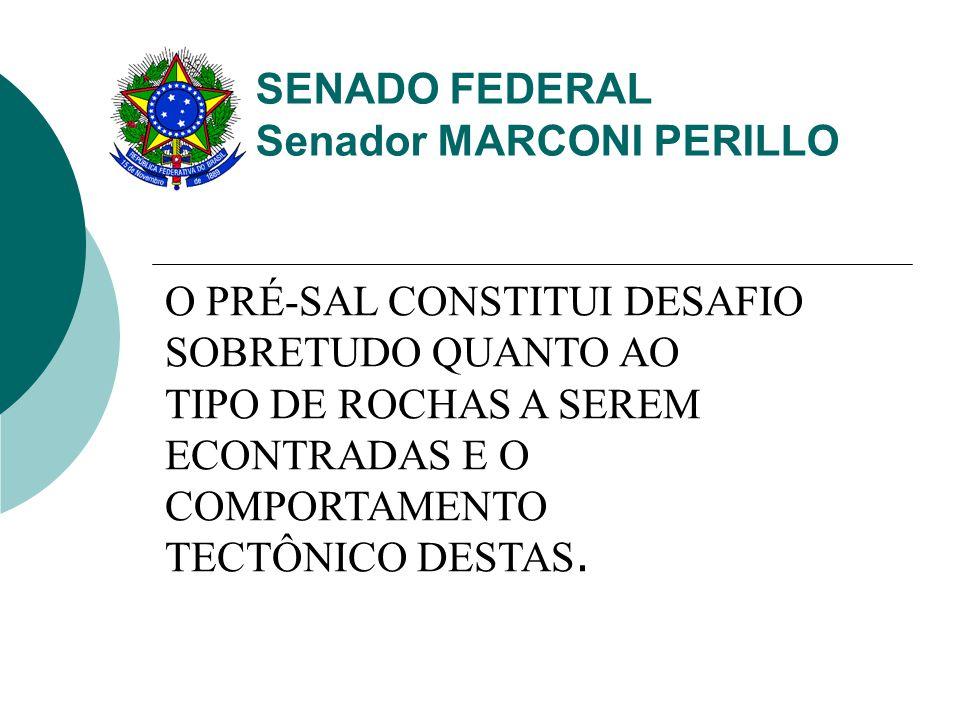SENADO FEDERAL Senador MARCONI PERILLO O PRÉ-SAL CONSTITUI DESAFIO SOBRETUDO QUANTO AO TIPO DE ROCHAS A SEREM ECONTRADAS E O COMPORTAMENTO TECTÔNICO DESTAS.