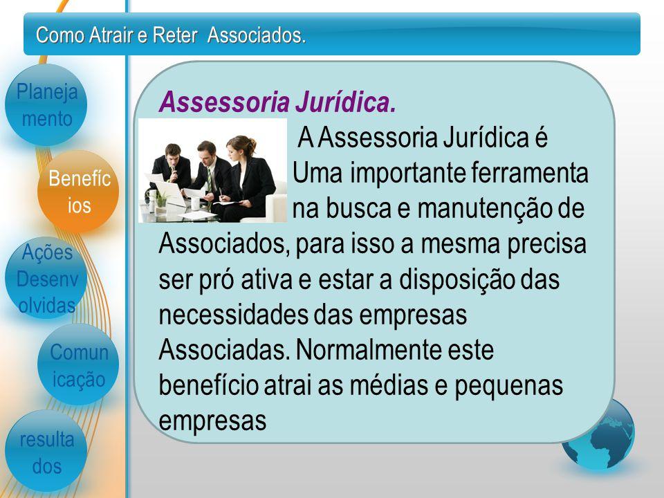 Como Atrair e Reter Associados. Planeja mento Ações Desenv olvidas Comun icação resulta dos Benefíc ios Assessoria Jurídica. A Assessoria Jurídica é.
