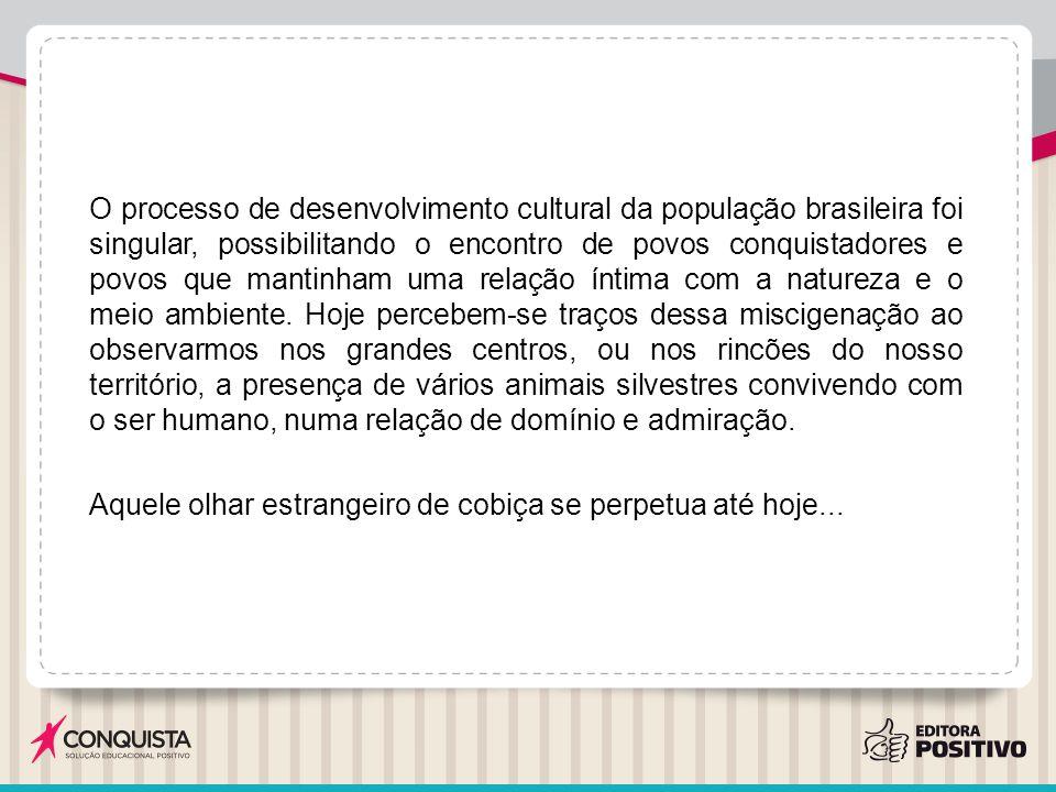 O processo de desenvolvimento cultural da população brasileira foi singular, possibilitando o encontro de povos conquistadores e povos que mantinham uma relação íntima com a natureza e o meio ambiente.