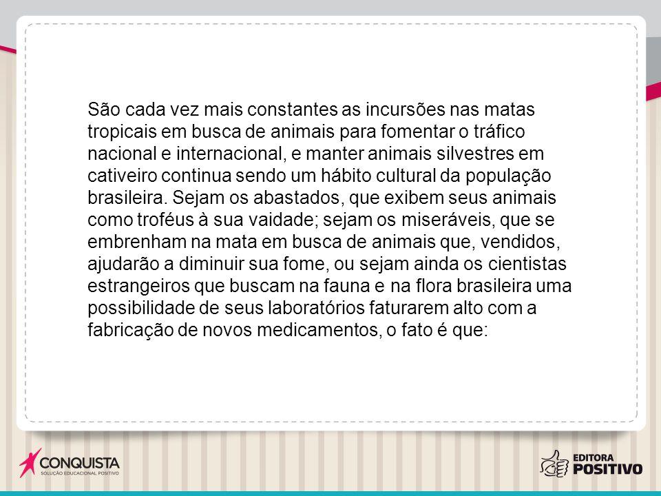 São cada vez mais constantes as incursões nas matas tropicais em busca de animais para fomentar o tráfico nacional e internacional, e manter animais silvestres em cativeiro continua sendo um hábito cultural da população brasileira.