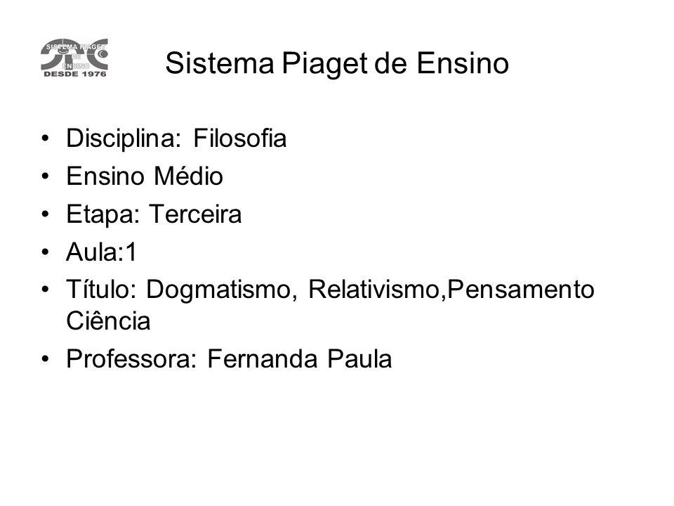 Sistema Piaget de Ensino Disciplina: Filosofia Ensino Médio Etapa: Terceira Aula:1 Título: Dogmatismo, Relativismo,Pensamento Ciência Professora: Fern