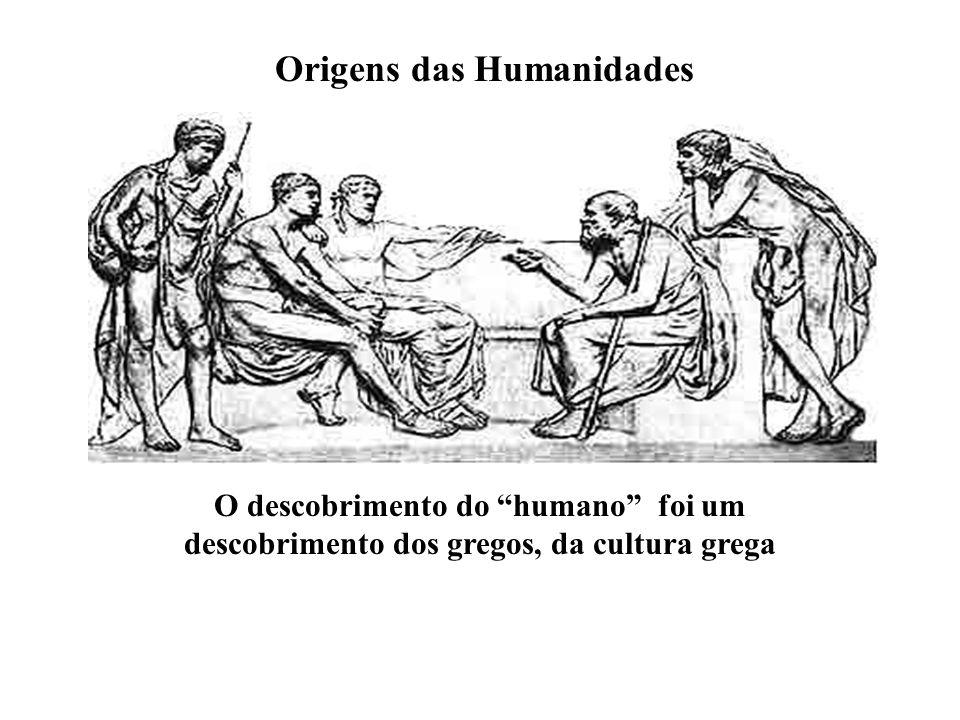 """Origens das Humanidades O descobrimento do """"humano"""" foi um descobrimento dos gregos, da cultura grega"""