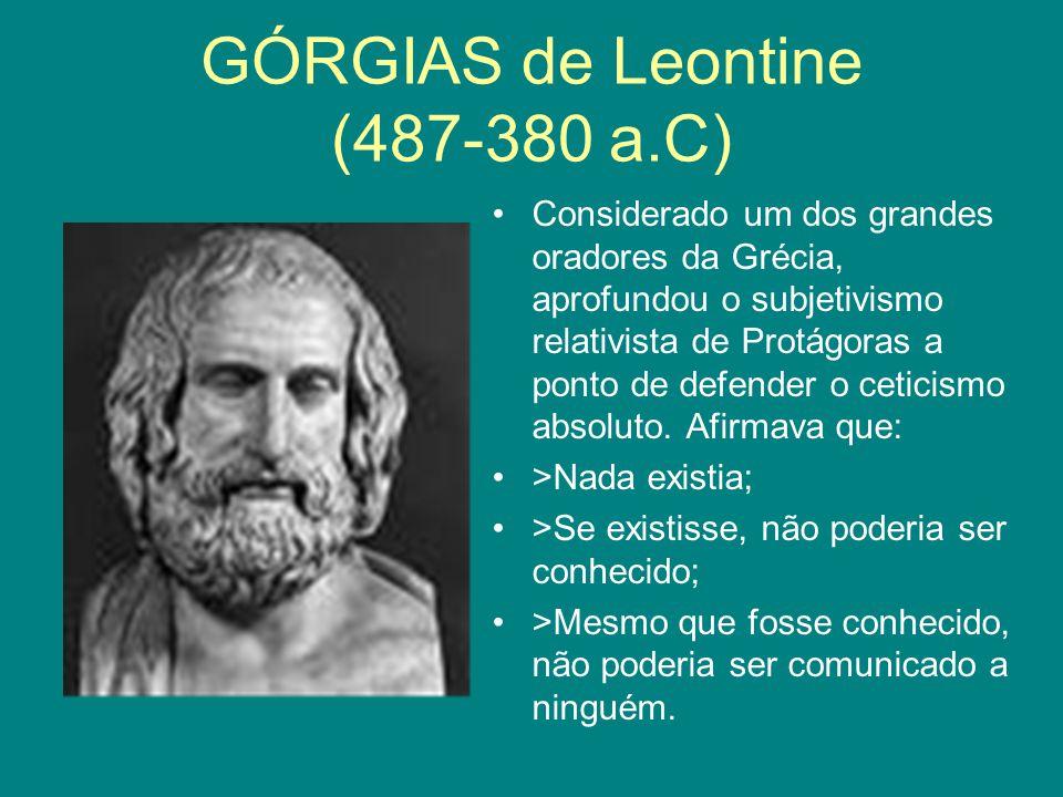 GÓRGIAS de Leontine (487-380 a.C) Considerado um dos grandes oradores da Grécia, aprofundou o subjetivismo relativista de Protágoras a ponto de defend