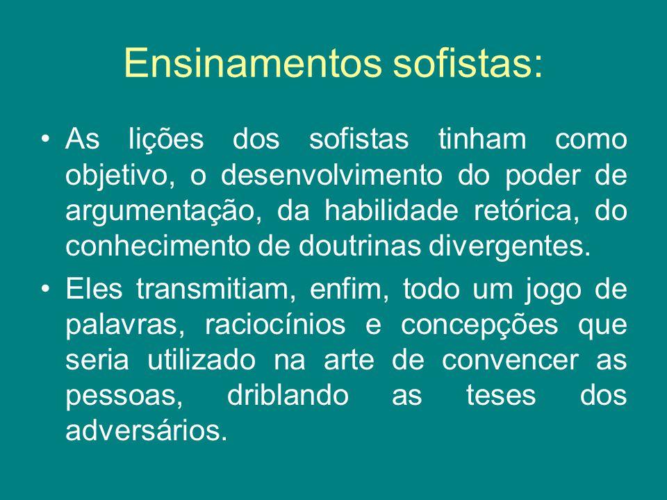 Ensinamentos sofistas: As lições dos sofistas tinham como objetivo, o desenvolvimento do poder de argumentação, da habilidade retórica, do conheciment