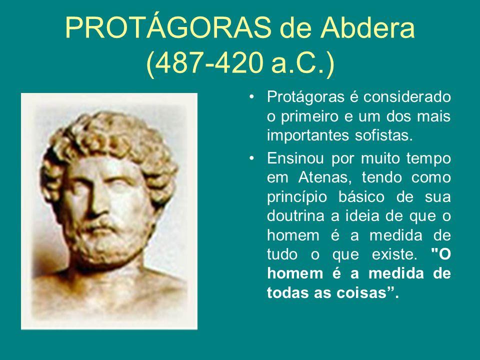 PROTÁGORAS de Abdera (487-420 a.C.) Protágoras é considerado o primeiro e um dos mais importantes sofistas. Ensinou por muito tempo em Atenas, tendo c