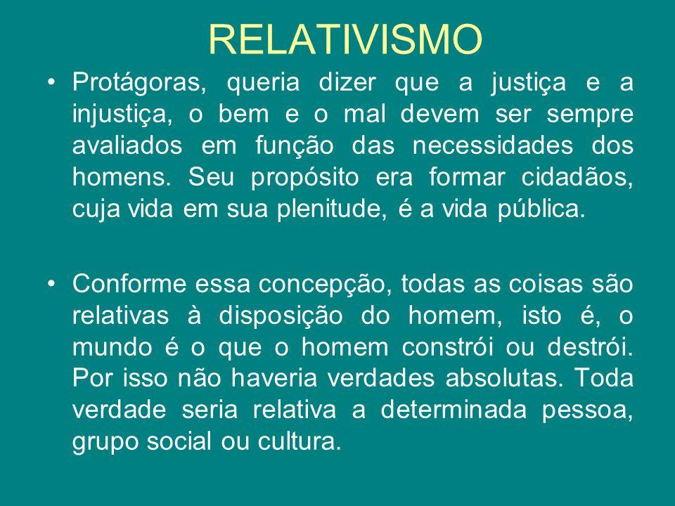 RELATIVISMO Protágoras, queria dizer que a justiça e a injustiça, o bem e o mal devem ser sempre avaliados em função das necessidades dos homens. Seu