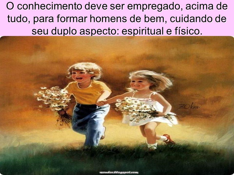 O conhecimento deve ser empregado, acima de tudo, para formar homens de bem, cuidando de seu duplo aspecto: espiritual e físico.