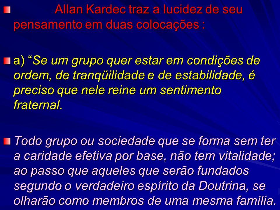Allan Kardec traz a lucidez de seu pensamento em duas colocações : Allan Kardec traz a lucidez de seu pensamento em duas colocações : a) Se um grupo quer estar em condições de ordem, de tranqüilidade e de estabilidade, é preciso que nele reine um sentimento fraternal.