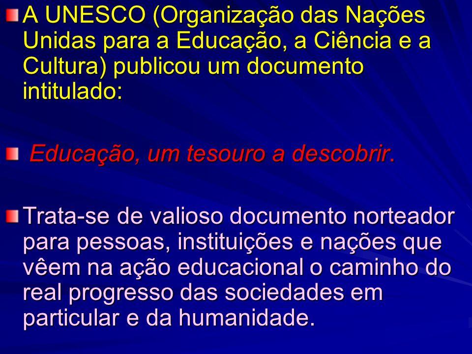A UNESCO (Organização das Nações Unidas para a Educação, a Ciência e a Cultura) publicou um documento intitulado: Educação, um tesouro a descobrir.