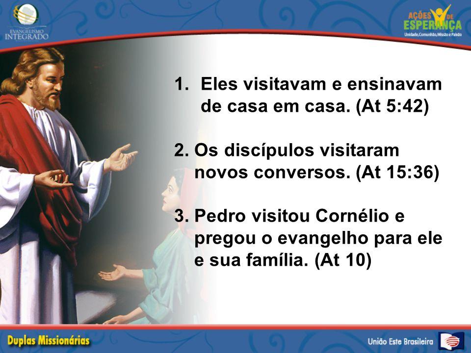 1.Eles visitavam e ensinavam de casa em casa. (At 5:42) 2. Os discípulos visitaram novos conversos. (At 15:36) 3. Pedro visitou Cornélio e pregou o ev
