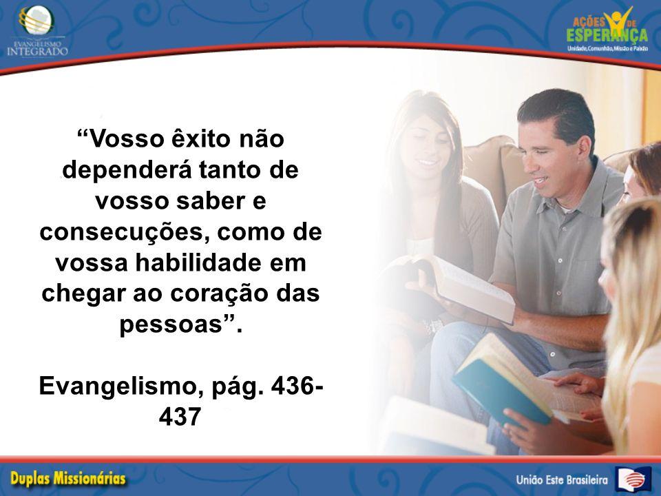 """""""Vosso êxito não dependerá tanto de vosso saber e consecuções, como de vossa habilidade em chegar ao coração das pessoas"""". Evangelismo, pág. 436- 437"""