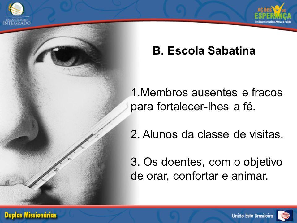 B. Escola Sabatina 1.Membros ausentes e fracos para fortalecer-lhes a fé. 2. Alunos da classe de visitas. 3. Os doentes, com o objetivo de orar, confo