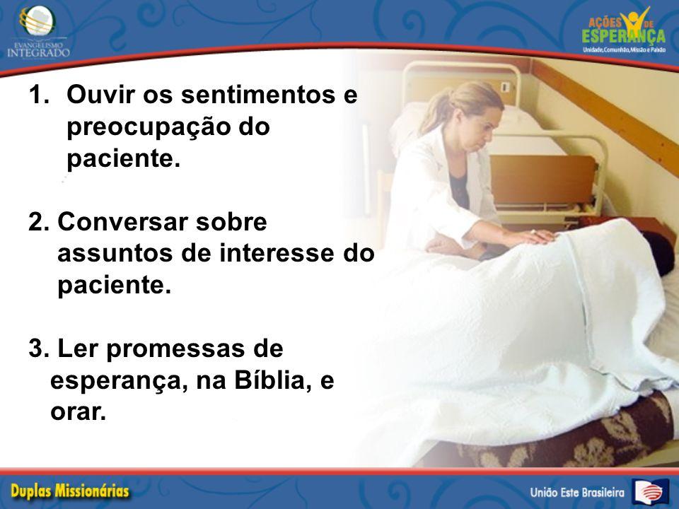 1.Ouvir os sentimentos e preocupação do paciente. 2. Conversar sobre assuntos de interesse do paciente. 3. Ler promessas de esperança, na Bíblia, e or