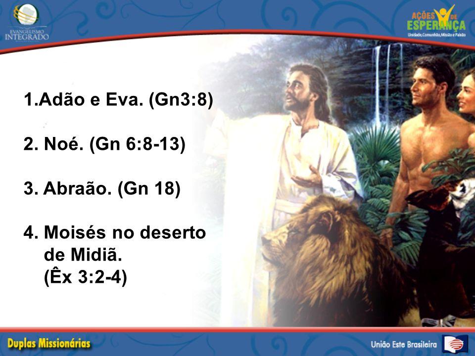 1.Adão e Eva. (Gn3:8) 2. Noé. (Gn 6:8-13) 3. Abraão. (Gn 18) 4. Moisés no deserto de Midiã. (Êx 3:2-4)