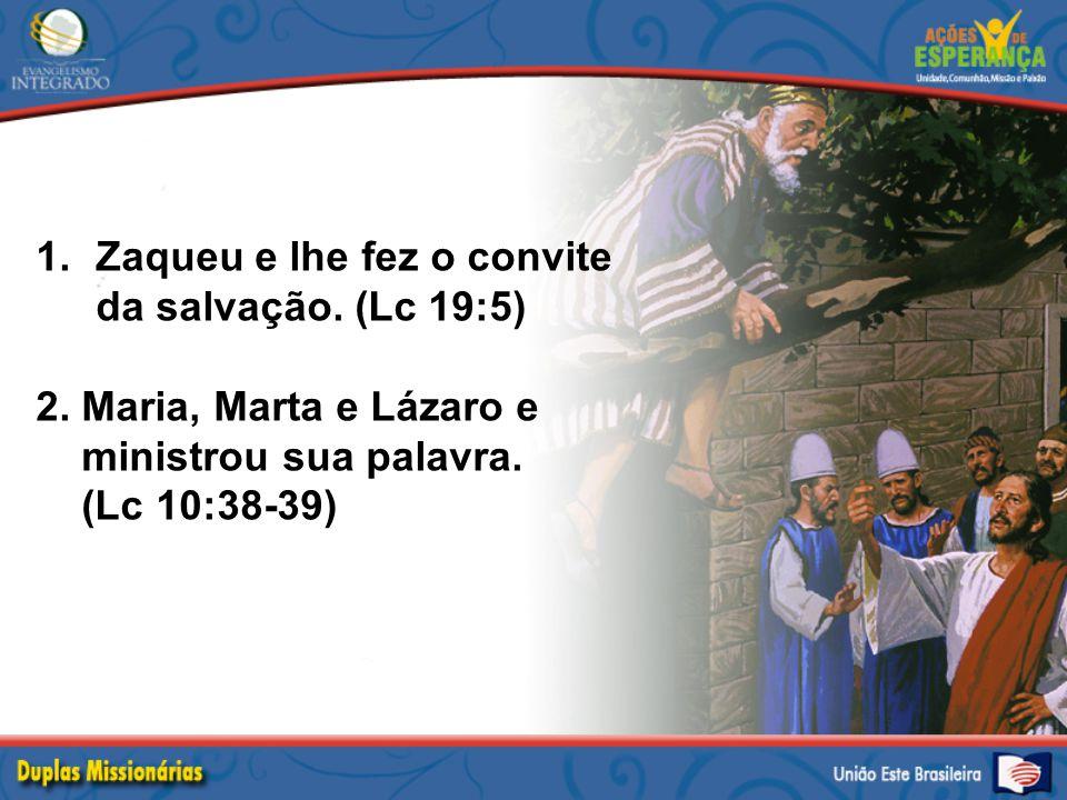 1.Zaqueu e lhe fez o convite da salvação. (Lc 19:5) 2. Maria, Marta e Lázaro e ministrou sua palavra. (Lc 10:38-39)