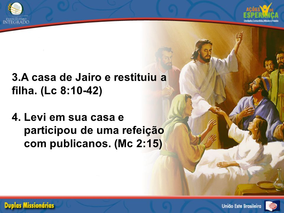 3.A casa de Jairo e restituiu a filha. (Lc 8:10-42) 4. Levi em sua casa e participou de uma refeição com publicanos. (Mc 2:15)