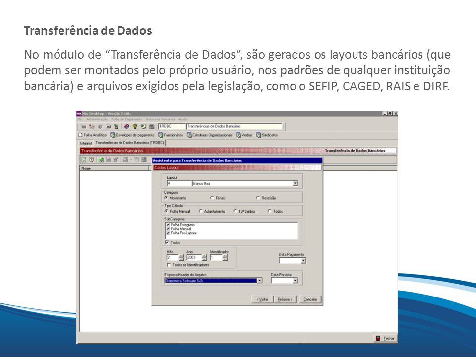 Mix Transferência de Dados No módulo de Transferência de Dados , são gerados os layouts bancários (que podem ser montados pelo próprio usuário, nos padrões de qualquer instituição bancária) e arquivos exigidos pela legislação, como o SEFIP, CAGED, RAIS e DIRF.