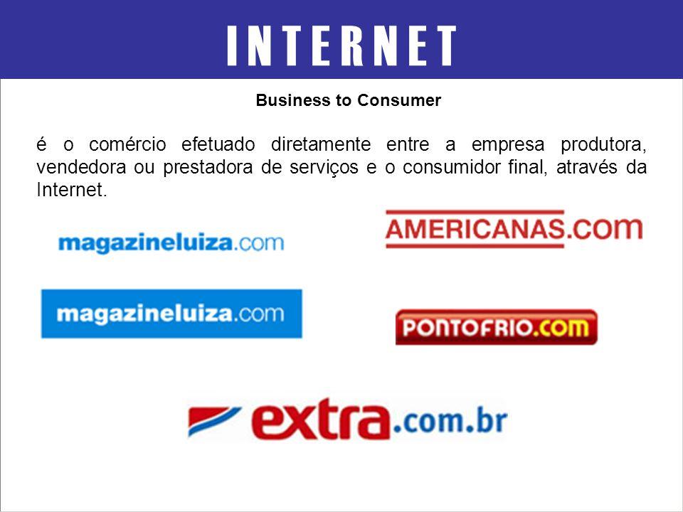 Business to Consumer I N T E R N E T é o comércio efetuado diretamente entre a empresa produtora, vendedora ou prestadora de serviços e o consumidor f