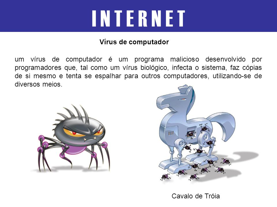 um vírus de computador é um programa malicioso desenvolvido por programadores que, tal como um vírus biológico, infecta o sistema, faz cópias de si me