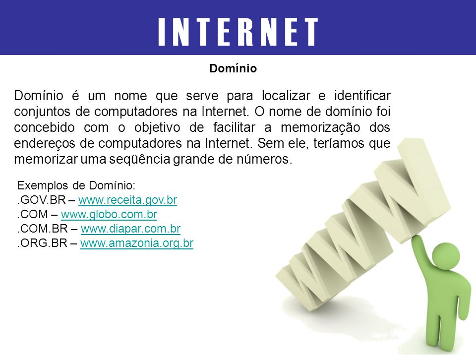I N T E R N E T Domínio é um nome que serve para localizar e identificar conjuntos de computadores na Internet. O nome de domínio foi concebido com o