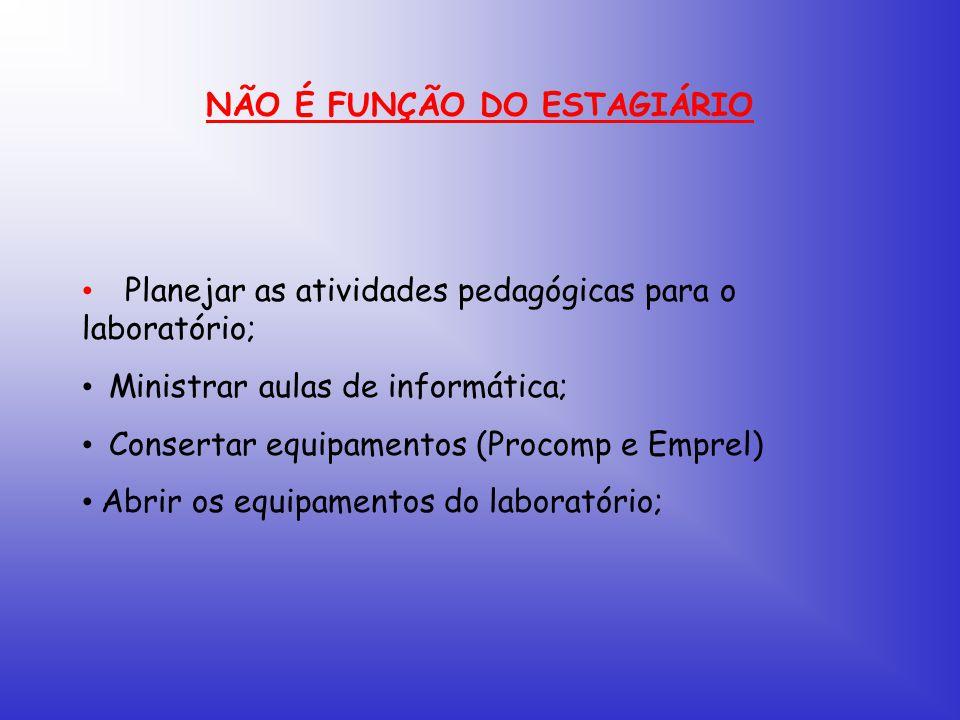 NÃO É FUNÇÃO DO ESTAGIÁRIO Planejar as atividades pedagógicas para o laboratório; Ministrar aulas de informática; Consertar equipamentos (Procomp e Emprel) Abrir os equipamentos do laboratório;