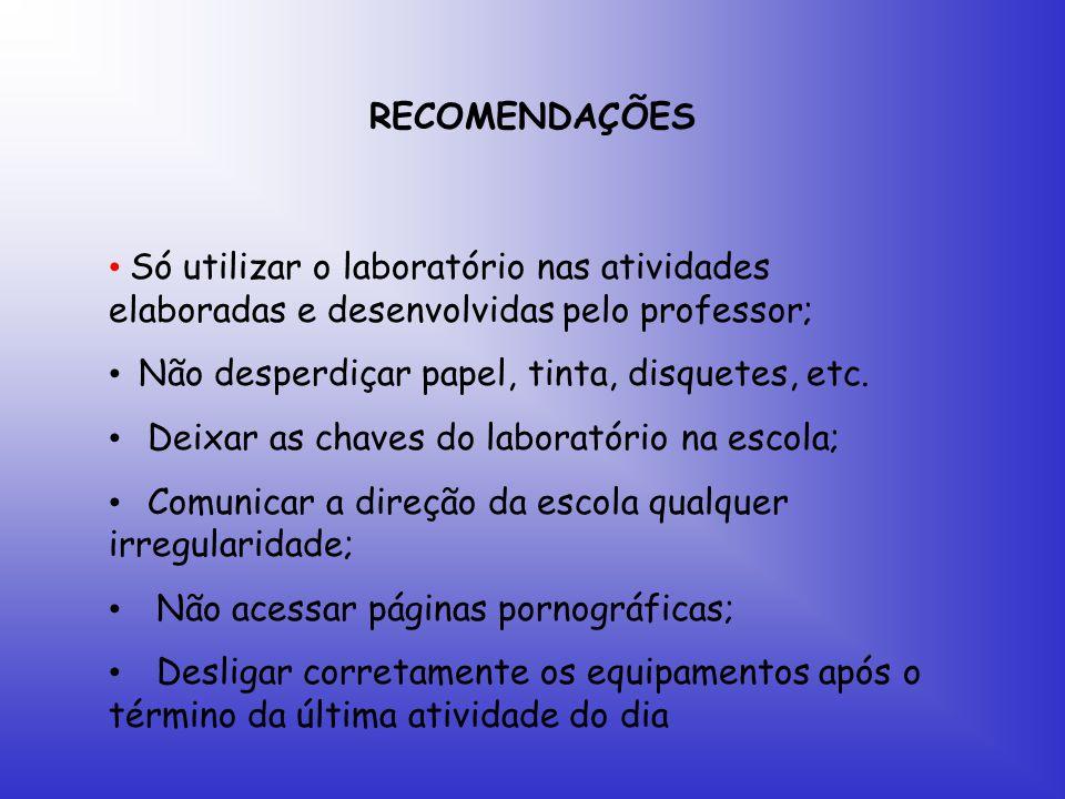 RECOMENDAÇÕES Só utilizar o laboratório nas atividades elaboradas e desenvolvidas pelo professor; Não desperdiçar papel, tinta, disquetes, etc.