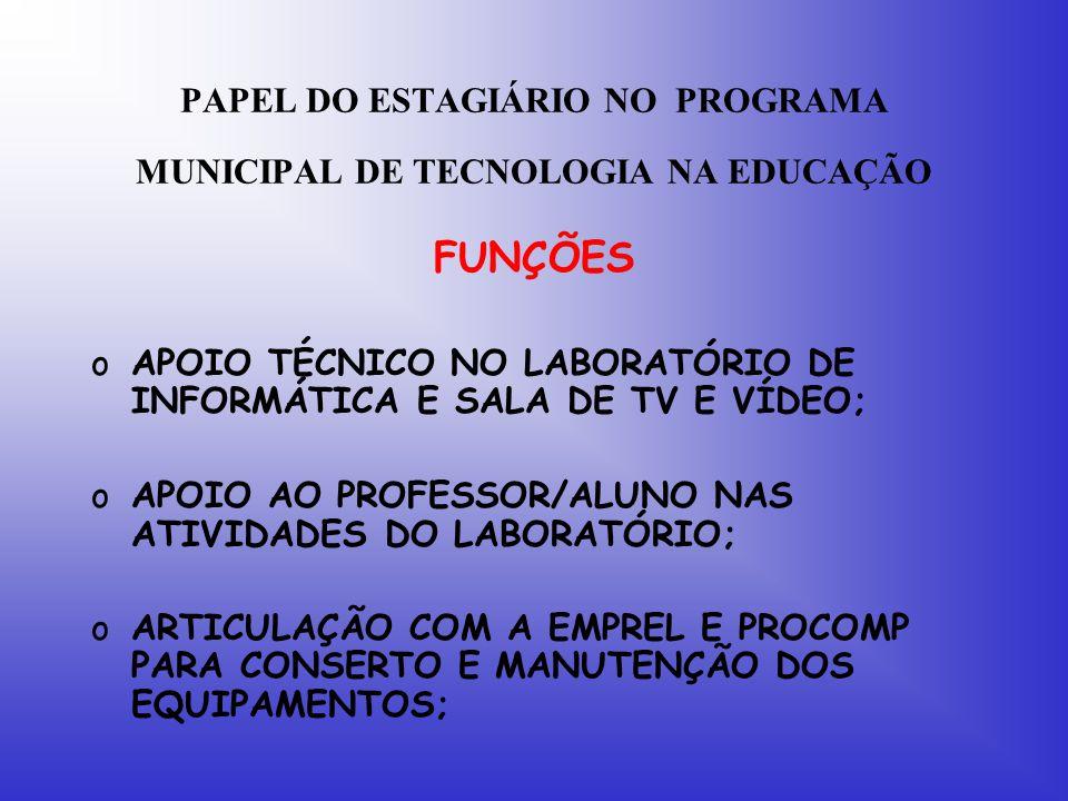 PAPEL DO ESTAGIÁRIO NO PROGRAMA MUNICIPAL DE TECNOLOGIA NA EDUCAÇÃO FUNÇÕES oAPOIO TÉCNICO NO LABORATÓRIO DE INFORMÁTICA E SALA DE TV E VÍDEO; oAPOIO AO PROFESSOR/ALUNO NAS ATIVIDADES DO LABORATÓRIO; oARTICULAÇÃO COM A EMPREL E PROCOMP PARA CONSERTO E MANUTENÇÃO DOS EQUIPAMENTOS;