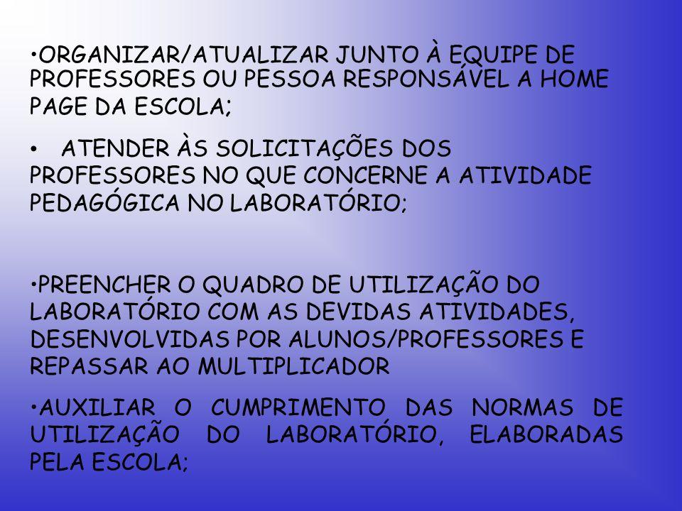 ORGANIZAR/ATUALIZAR JUNTO À EQUIPE DE PROFESSORES OU PESSOA RESPONSÁVEL A HOME PAGE DA ESCOLA ; ATENDER ÀS SOLICITAÇÕES DOS PROFESSORES NO QUE CONCERNE A ATIVIDADE PEDAGÓGICA NO LABORATÓRIO; PREENCHER O QUADRO DE UTILIZAÇÃO DO LABORATÓRIO COM AS DEVIDAS ATIVIDADES, DESENVOLVIDAS POR ALUNOS/PROFESSORES E REPASSAR AO MULTIPLICADOR AUXILIAR O CUMPRIMENTO DAS NORMAS DE UTILIZAÇÃO DO LABORATÓRIO, ELABORADAS PELA ESCOLA;