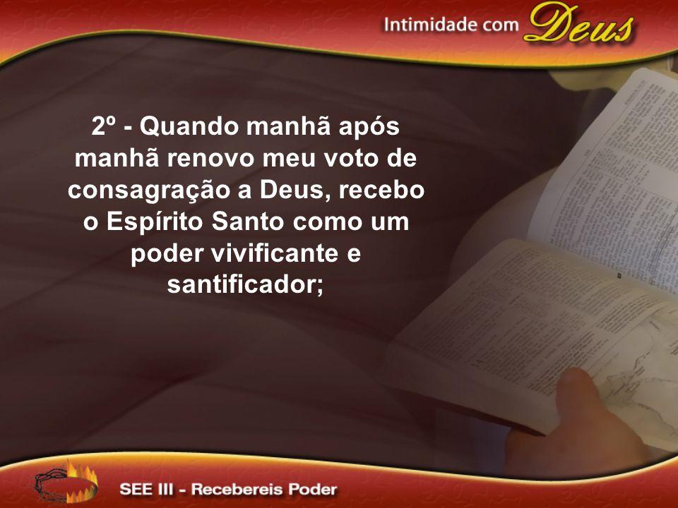 2º - Quando manhã após manhã renovo meu voto de consagração a Deus, recebo o Espírito Santo como um poder vivificante e santificador;